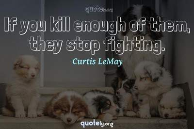 Photo Quote of If you kill enough of them, they stop fighting.