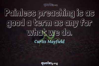 Photo Quote of Painless preaching is as good a term as any for what we do.