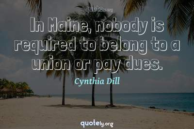 Photo Quote of In Maine, nobody is required to belong to a union or pay dues.