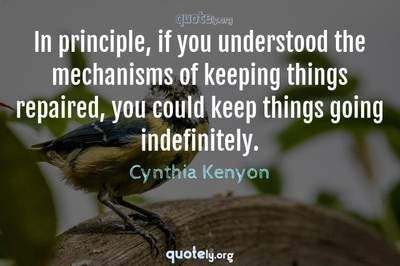 Photo Quote of In principle, if you understood the mechanisms of keeping things repaired, you could keep things going indefinitely.
