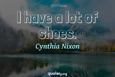 Photo Quote of I have a lot of shoes.