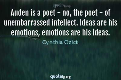 Photo Quote of Auden is a poet - no, the poet - of unembarrassed intellect. Ideas are his emotions, emotions are his ideas.