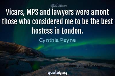 Photo Quote of Vicars, MPS and lawyers were amont those who considered me to be the best hostess in London.