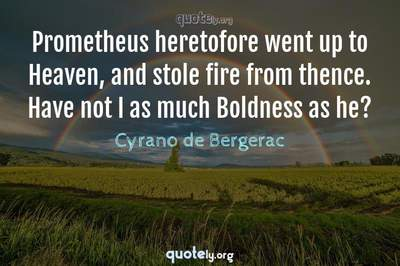 Photo Quote of Prometheus heretofore went up to Heaven, and stole fire from thence. Have not I as much Boldness as he?