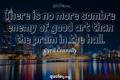Photo Quote of There is no more sombre enemy of good art than the pram in the hall.