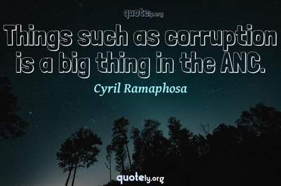 Photo Quote of Things such as corruption is a big thing in the ANC.