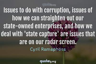Photo Quote of Issues to do with corruption, issues of how we can straighten out our state-owned enterprises, and how we deal with 'state capture' are issues that are on our radar screen.