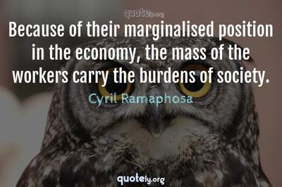 Photo Quote of Because of their marginalised position in the economy, the mass of the workers carry the burdens of society.