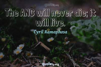 Photo Quote of The ANC will never die; it will live.
