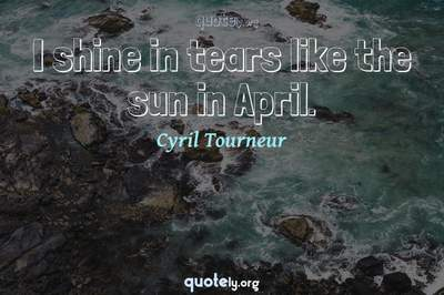 Photo Quote of I shine in tears like the sun in April.