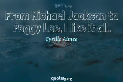 Photo Quote of From Michael Jackson to Peggy Lee, I like it all.