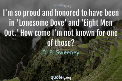 Photo Quote of I'm so proud and honored to have been in 'Lonesome Dove' and 'Eight Men Out.' How come I'm not known for one of those?