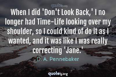 Photo Quote of When I did 'Don't Look Back,' I no longer had Time-Life looking over my shoulder, so I could kind of do it as I wanted, and it was like I was really correcting 'Jane.'
