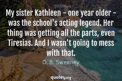 Photo Quote of My sister Kathleen - one year older - was the school's acting legend. Her thing was getting all the parts, even Tiresias. And I wasn't going to mess with that.