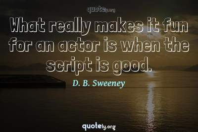 Photo Quote of What really makes it fun for an actor is when the script is good.
