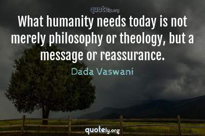 Photo Quote of What humanity needs today is not merely philosophy or theology, but a message or reassurance.