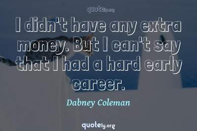 Photo Quote of I didn't have any extra money. But I can't say that I had a hard early career.