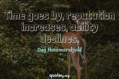 Photo Quote of Time goes by, reputation increases, ability declines.