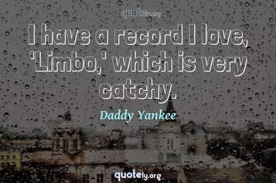 Photo Quote of I have a record I love, 'Limbo,' which is very catchy.