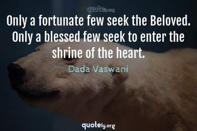 Photo Quote of Only a fortunate few seek the Beloved. Only a blessed few seek to enter the shrine of the heart.