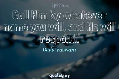 Photo Quote of Call Him by whatever name you will, and He will respond.