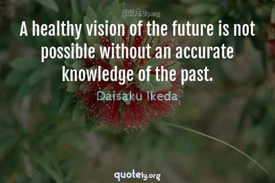 Photo Quote of A healthy vision of the future is not possible without an accurate knowledge of the past.