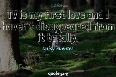 Photo Quote of TV is my first love and I haven't disappeared from it totally.