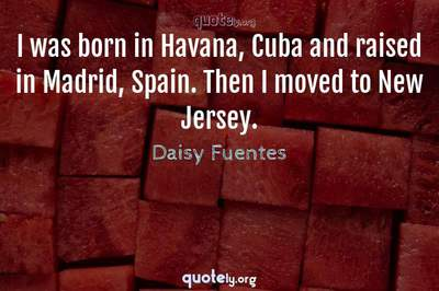 Photo Quote of I was born in Havana, Cuba and raised in Madrid, Spain. Then I moved to New Jersey.
