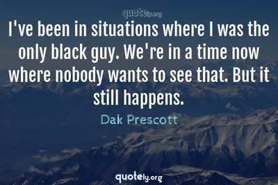 Photo Quote of I've been in situations where I was the only black guy. We're in a time now where nobody wants to see that. But it still happens.