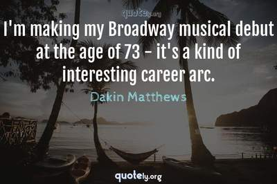 Photo Quote of I'm making my Broadway musical debut at the age of 73 - it's a kind of interesting career arc.
