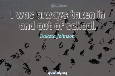 Photo Quote of I was always taken in and out of school.