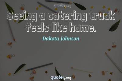 Photo Quote of Seeing a catering truck feels like home.
