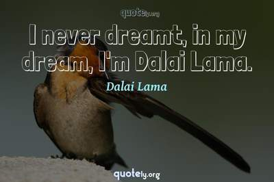 Photo Quote of I never dreamt, in my dream, I'm Dalai Lama.