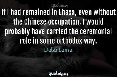 Photo Quote of If I had remained in Lhasa, even without the Chinese occupation, I would probably have carried the ceremonial role in some orthodox way.