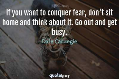 Photo Quote of If you want to conquer fear, don't sit home and think about it. Go out and get busy.