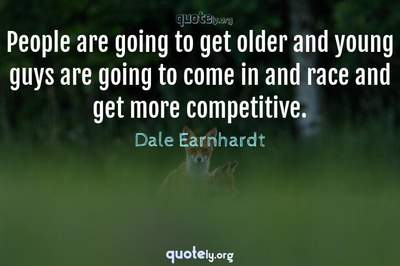 Photo Quote of People are going to get older and young guys are going to come in and race and get more competitive.