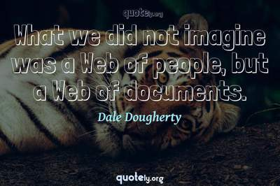 Photo Quote of What we did not imagine was a Web of people, but a Web of documents.
