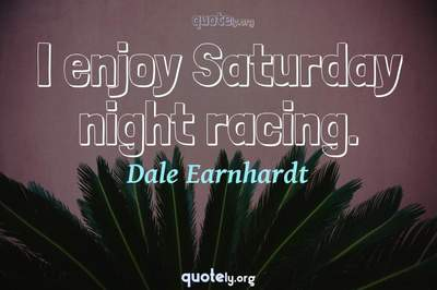 Photo Quote of I enjoy Saturday night racing.