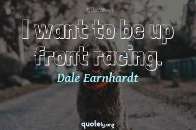 Photo Quote of I want to be up front racing.