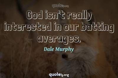 Photo Quote of God isn't really interested in our batting averages.