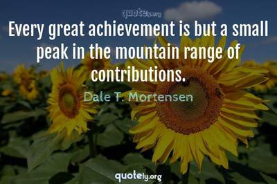 Photo Quote of Every great achievement is but a small peak in the mountain range of contributions.