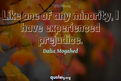 Photo Quote of Like one of any minority, I have experienced prejudice.