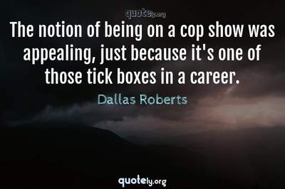 Photo Quote of The notion of being on a cop show was appealing, just because it's one of those tick boxes in a career.