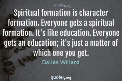 Photo Quote of Spiritual formation is character formation. Everyone gets a spiritual formation. It's like education. Everyone gets an education; it's just a matter of which one you get.