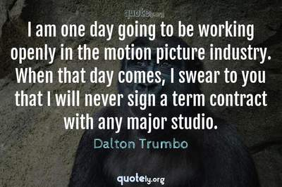 Photo Quote of I am one day going to be working openly in the motion picture industry. When that day comes, I swear to you that I will never sign a term contract with any major studio.