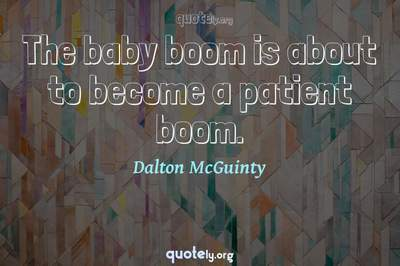 Photo Quote of The baby boom is about to become a patient boom.