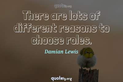 Photo Quote of There are lots of different reasons to choose roles.