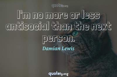 Photo Quote of I'm no more or less antisocial than the next person.
