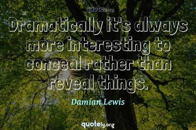 Photo Quote of Dramatically it's always more interesting to conceal rather than reveal things.