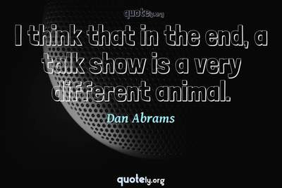 Photo Quote of I think that in the end, a talk show is a very different animal.